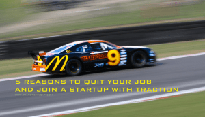 5 Reasons Why You Should Quit Your Job Now and Work for a Startup (With Traction)