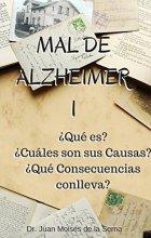 Mal de Alzheimer I, ¿Qué es? ¿Cuáles son sus Causas? ¿Qué Consecuencias conlleva?: Descubre todas las claves de la Enfermedad de Alzheimer (La Enfermedad de Alzheimer y Otras Demencias nº 1)