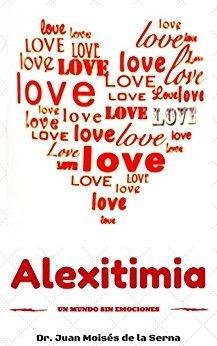 Alexitimia, Un Mundo Sin Emociones: Aprende cómo superar el problema de no comprender las emociones propias y de los demás (Inteligencia Emocinal nº 2)