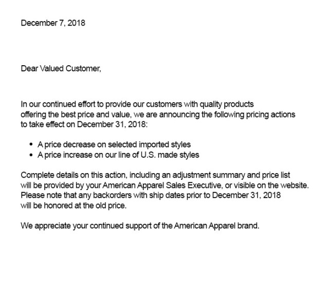 December 7, 2018 Dear Valued Customer, In our continued effort to provide customers with quality products offering the best price and value, we are announcing the following pricing actions to take effect on December 31, 2018: - A price decrease on selected imported styles - A price increase on our line of U.S. made styles  Complete details on this action including an adjustment summary and price list will be provided by your American Apparel Sales Executive, or visible on the website. Please note that any backorders with ship dates prior to December 31, 2018 will be honored at the old price. We appreciate your continued support of the American Apparel brand.