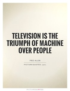 television-is-the-triumph-of-machine-over-people-quote-1