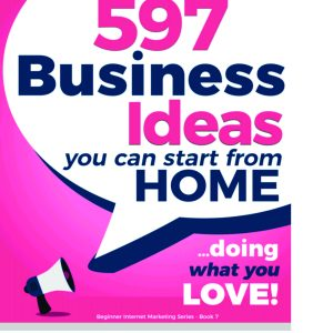 597 BUSINESS IDEAS TO START FROM HOME (DOING WHAT YOU LOVE)