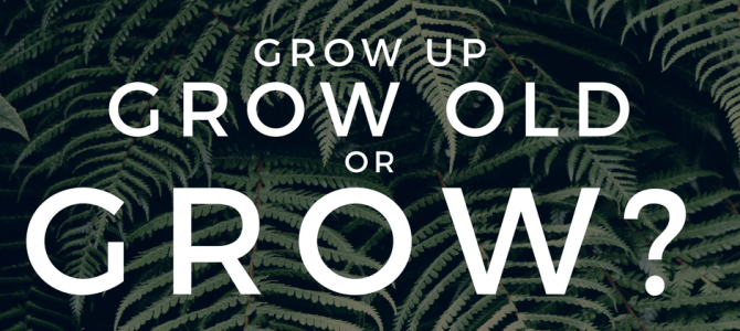 Are You Ready to Grow Up, Grow Old, Or Grow?