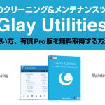 『Glay-Utilities』PCのクリーニング&メンテナンスツール【有償Pro版を無料でゲットする方法】