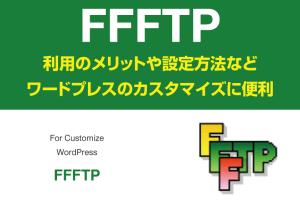 『FFFTP』利用のメリットや設定方法など【ワードプレスのカスタマイズに便利】