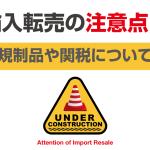 輸入転売の注意点!【規制品や関税について】