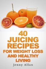 40 Juicing Recipes for Weight Loss and Healthy Living by Jenny Allan