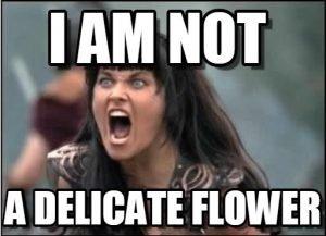 Xena Meme I am not a delicate flower
