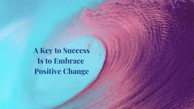 A Key to Success Is to Embrace Positive Change