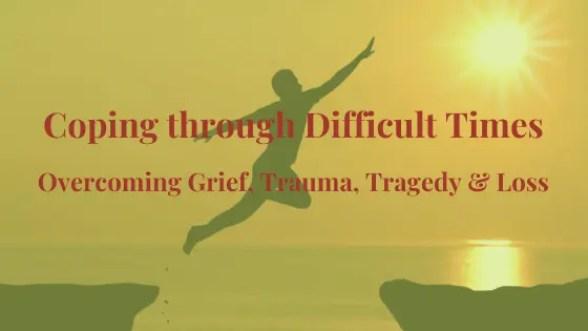 Coping with Difficult Times Overcoming Grief, Trauma and Tragedy
