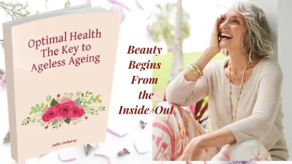 Optimal Health the Key to Ageless Ageing begins from the Inside/Out