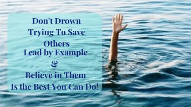 Don't Drown to Save Others: The Best thing you can do, is to Lead by Example