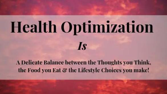 Health Optimization is a Delicate Balance between the Thoughts you Think, the Food you Eat and the Lifestyle you Live