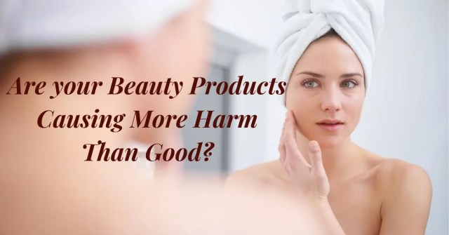 Are your Beauty Products Causing you More Harm than Good