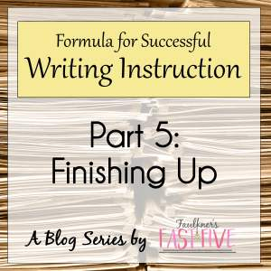 A FORMULA FOR SUCCESSFUL WRITING INSTRUCTION SERIES: #5 Finishing Up