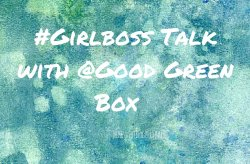 #Girlboss Talk: Kristy from Good Green Box