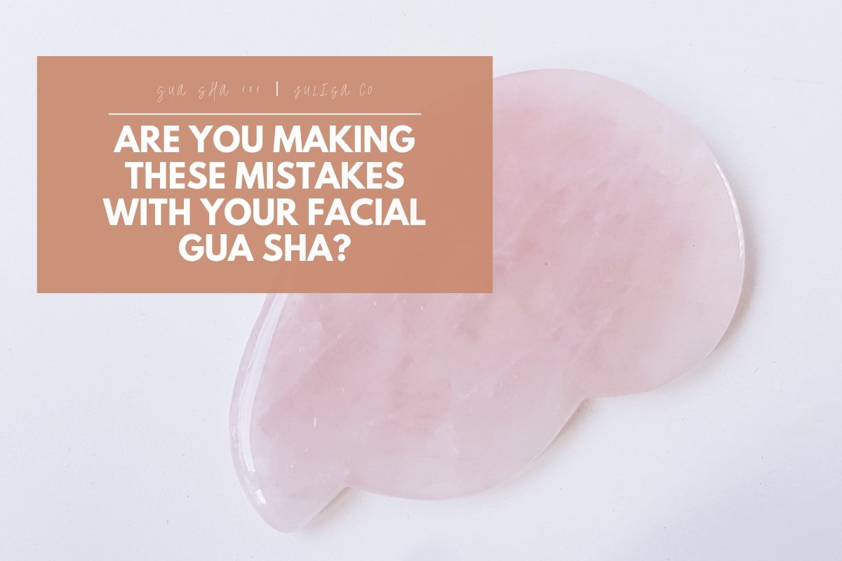Are you Making these Mistakes with your Facial Gua Sha? | Julisa.co