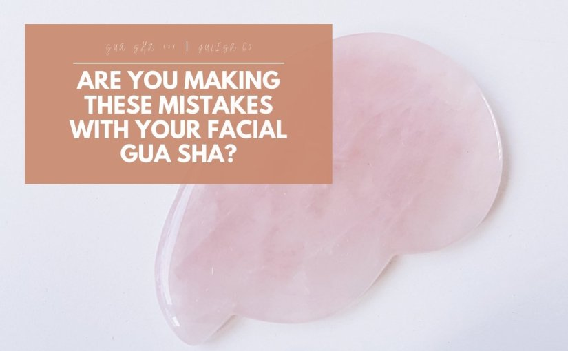 Are you Making these Mistakes with your Facial Gua Sha?