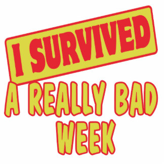 I Survived a Really Bad Week!