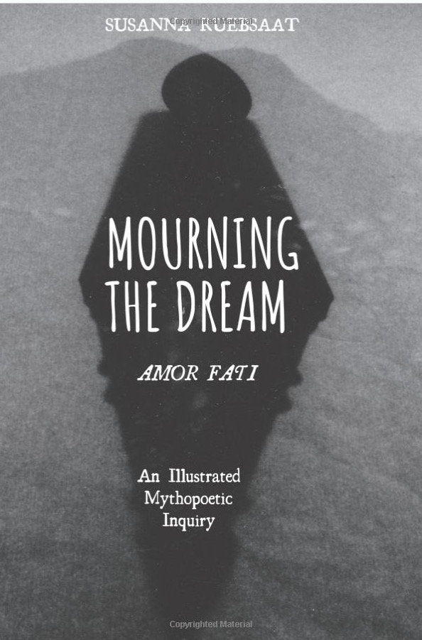 Mourning the Dream—Amor Fati: An Illustrated Mythopoetic Inquiry Paperback – Illustrated, December 13, 2018 by Susanna Ruebsaat (Author)