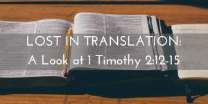 Lost In Translation: A Look at 1 Timothy 2:12-15