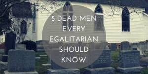 5 (Dead) Men Every Egalitarian Should Know