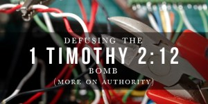 Defusing the 1 Timothy 2:12 Bomb: More on Authority (Authentein)