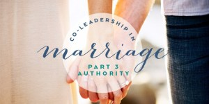 Co-Leadership in Marriage: Who's in Authority?