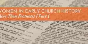 More than Footnotes Part 1: Women in Early Church History