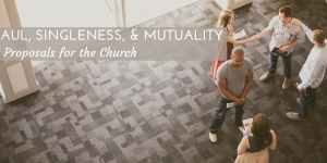 Paul, Singleness, and Mutuality: 3 Proposals for the Church