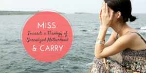 Miss & Carry: Towards a Theology of Unrealized Motherhood