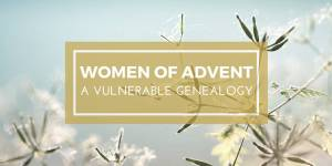Women of Advent: A Vulnerable Genealogy
