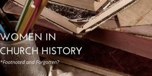 Women in Church History: Footnoted and Forgotten?