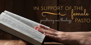 In Support of the Female Pastor: Practicing Our Theology