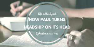 Ephesians 5:21-33: How Paul Turns Headship on Its Head
