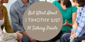 """But What About 1 Timothy 2:12?"" Ten Talking Points"