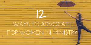 12 Ways to Advocate for Women in Ministry