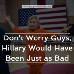 Don't Worry Guys, Hillary Would Have Been Just as Bad