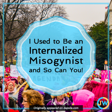 I Used to Be an Internalized Misogynist and So Can You!