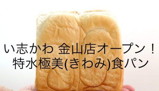 高級食パン専門店「い志かわ」金山店11月オープン!1斤1,080円【特水極美(きわみ)】を先行販売!