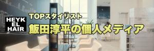 美容師/飯田 淳平/HEYKELのTOPスタイリストの公式メディア