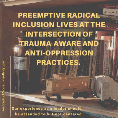 Preemptive Radical Inclusion lives at the intersection of trauma-aware and anti-oppression practices. Our experience as a leader should be attended to but not centered.