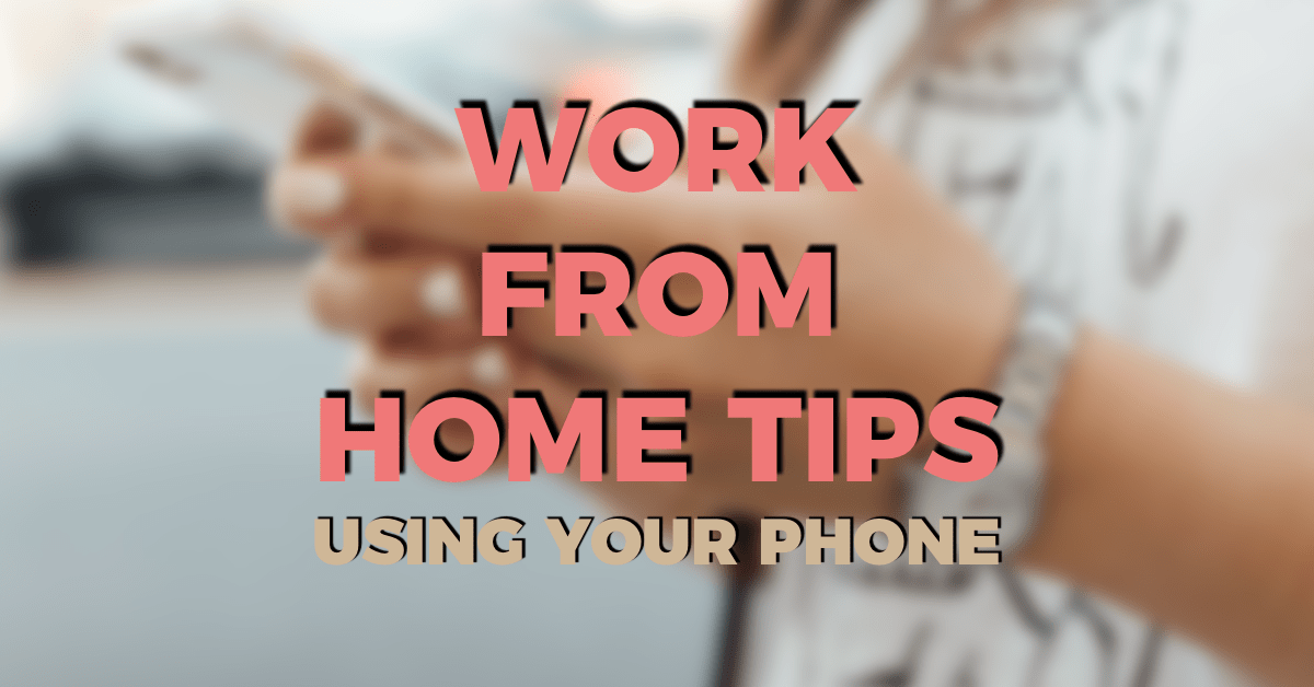WORK FROM HOME PRODUCTIVITY TIPS USING YOUR PHONE