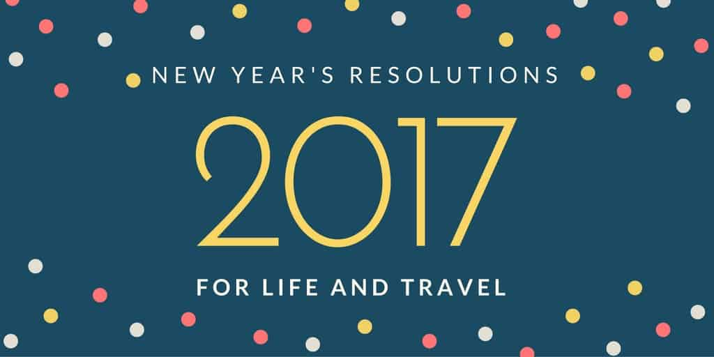 New Years Resolutions for Travel and Life in 2017