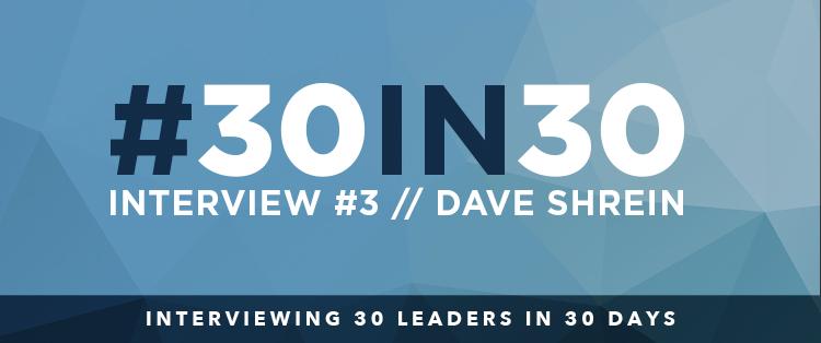 #30in30 – Dave Shrein Interview