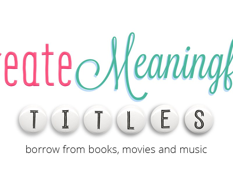 Create Meaningful Titles: Borrow from Books, Movies and Music