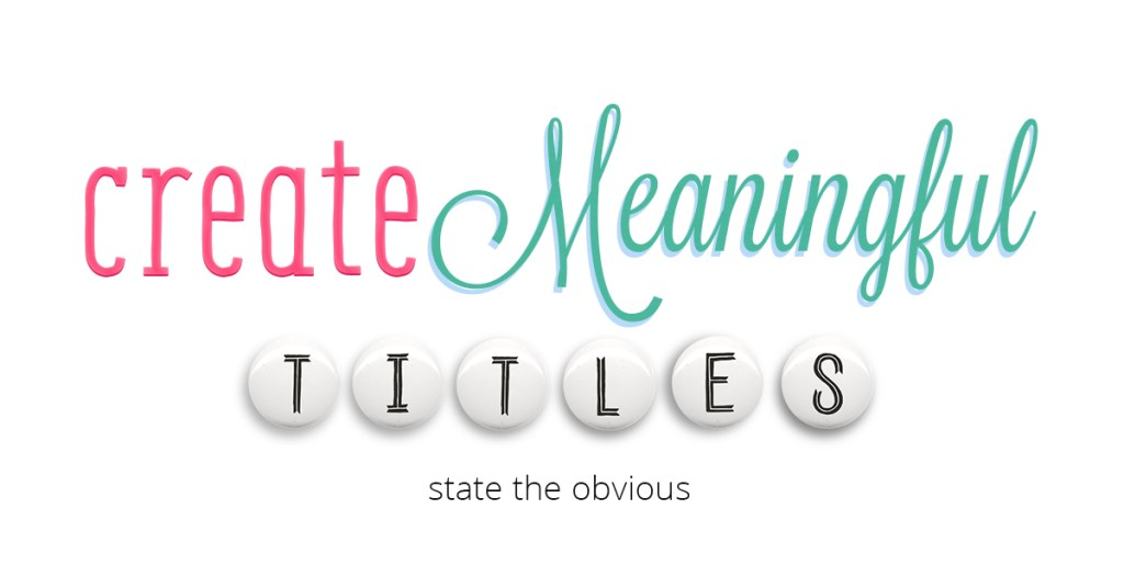 create meaningful titles by stating the obvious and using design principles to make them engaging
