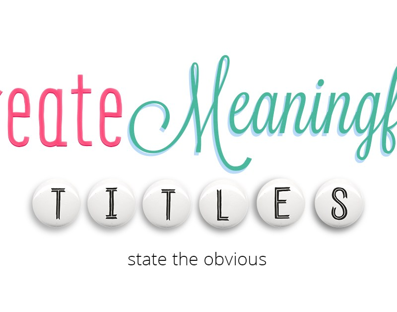 Create Meaningful Titles: State the Obvious
