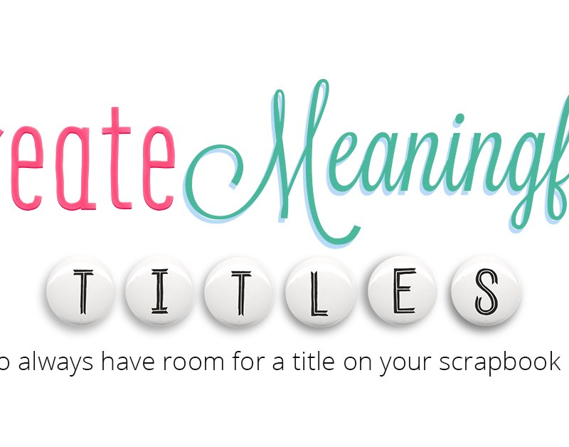 Create Meaningful Titles: How to always have room for a title on your scrapbook pages
