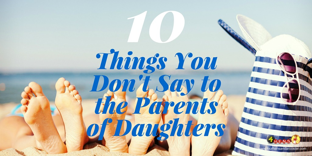 If you're the parent of daughters, here are 10 things you don't want people to ask you.